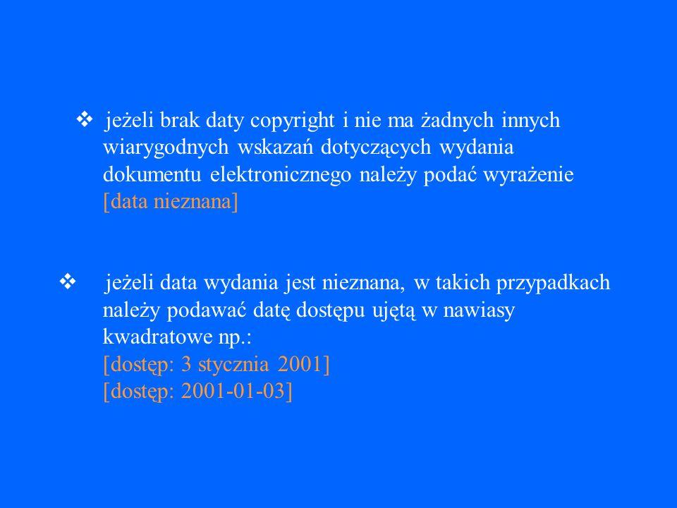 v jeżeli brak daty copyright i nie ma żadnych innych wiarygodnych wskazań dotyczących wydania dokumentu elektronicznego należy podać wyrażenie [data nieznana] v jeżeli data wydania jest nieznana, w takich przypadkach należy podawać datę dostępu ujętą w nawiasy kwadratowe np.: [dostęp: 3 stycznia 2001] [dostęp: 2001-01-03]